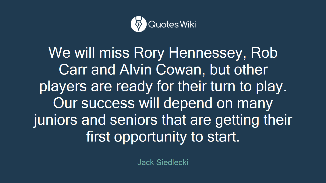 We will miss Rory Hennessey, Rob Carr and Alvin Cowan, but other players are ready for their turn to play. Our success will depend on many juniors and seniors that are getting their first opportunity to start.