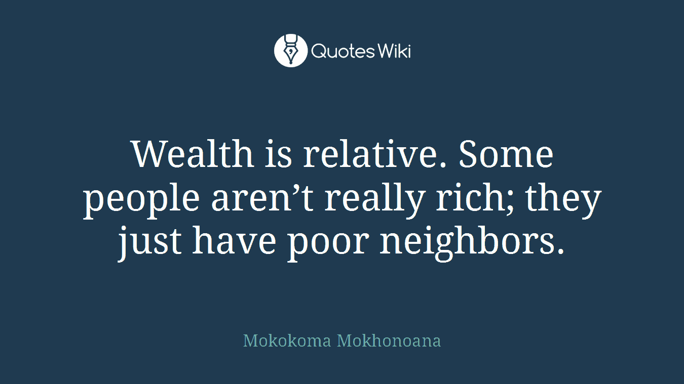 Wealth is relative. Some people aren't really rich; they just have poor neighbors.