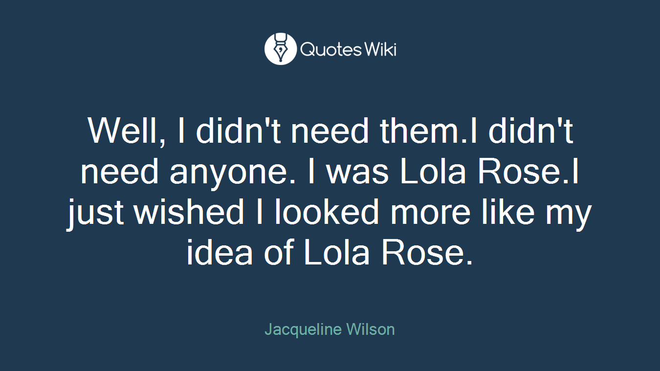 Well, I didn't need them.I didn't need anyone. I was Lola Rose.I just wished I looked more like my idea of Lola Rose.