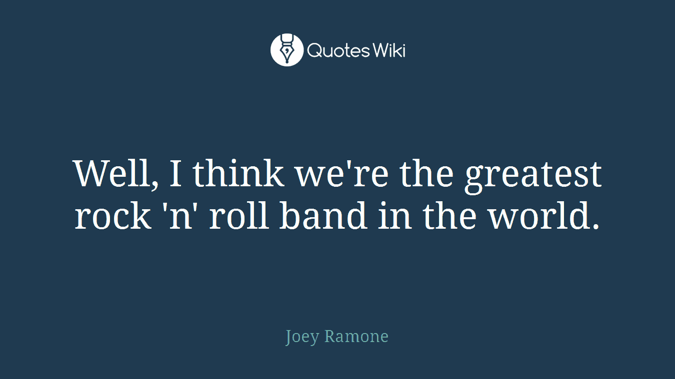 Well, I think we're the greatest rock 'n' roll band in the world.