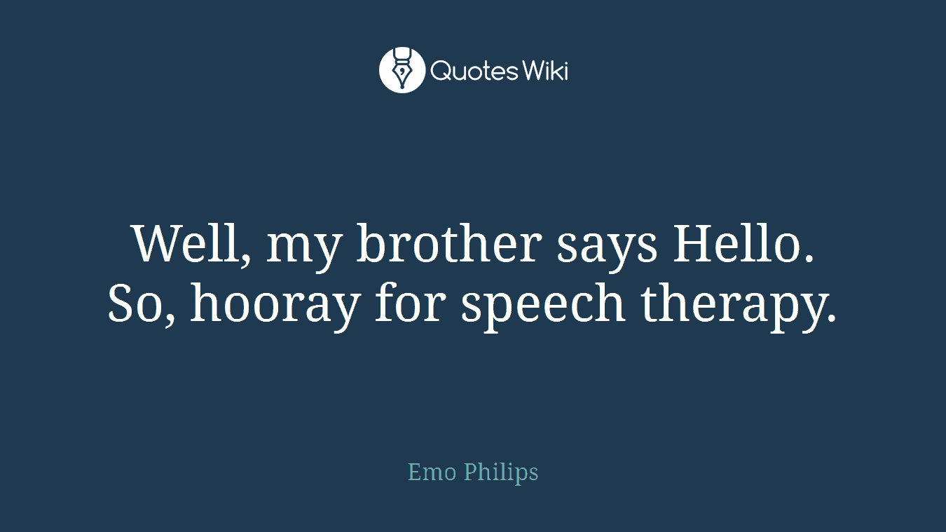Speech Therapy Quotes Well My Brother Says Helloso Hooray For Spe.
