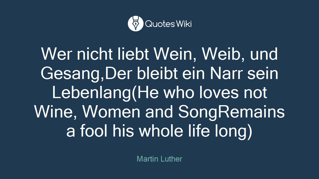 Wer nicht liebt Wein, Weib, und Gesang,Der bleibt ein Narr sein Lebenlang(He who loves not Wine, Women and SongRemains a fool his whole life long)