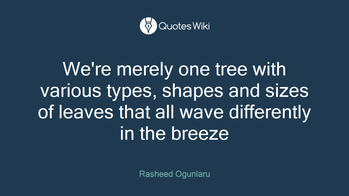 We're merely one tree with various types, shapes and sizes of leaves that all wave differently in the breeze