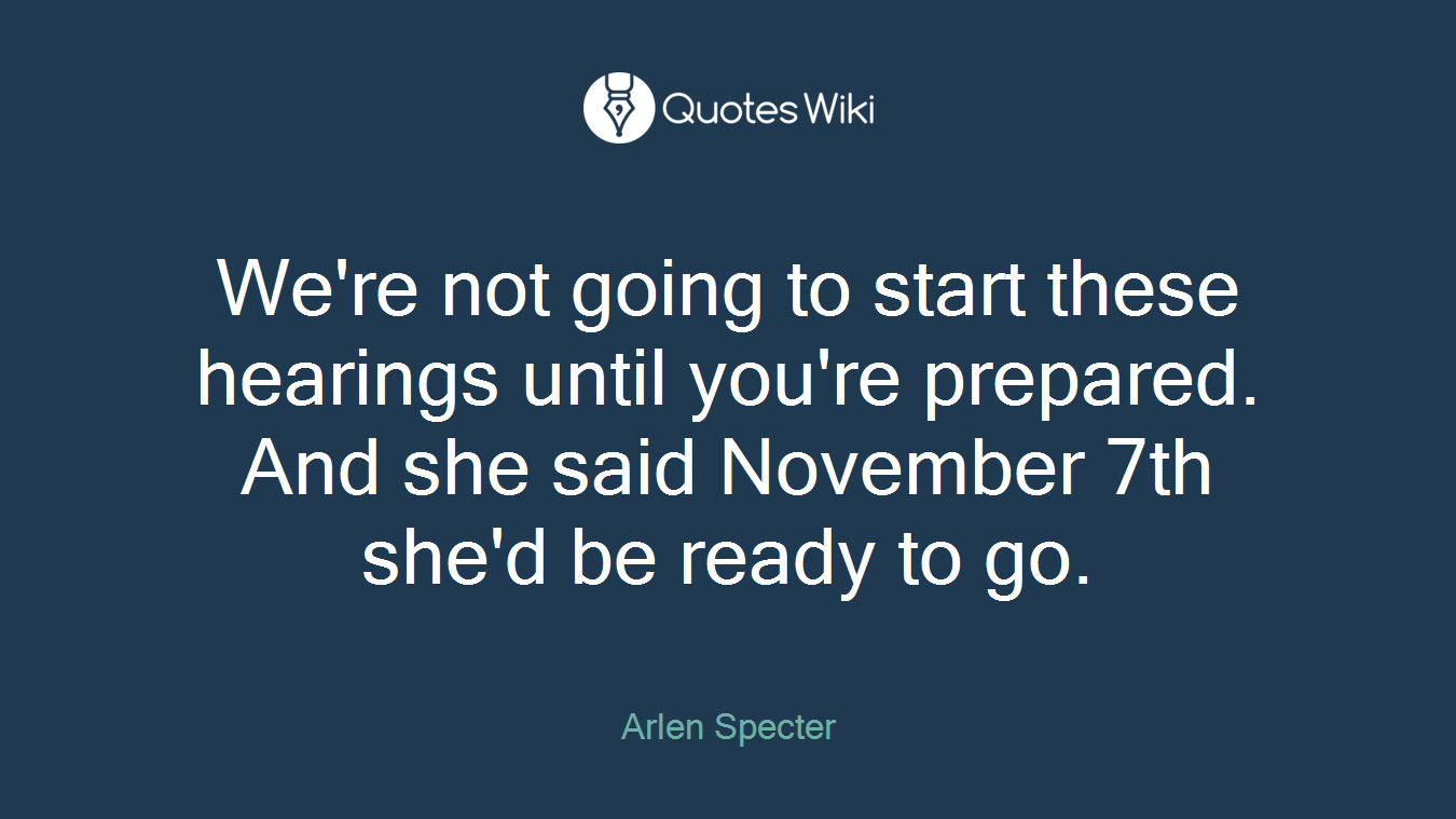 We're not going to start these hearings until you're prepared. And she said November 7th she'd be ready to go.