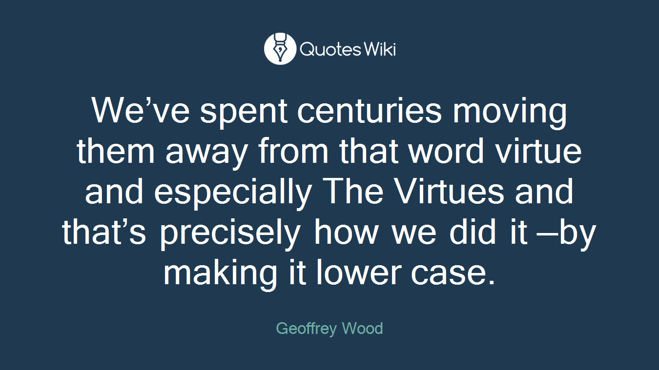 We've spent centuries moving them away from that word virtue and especially The Virtues and that's precisely how we did it —by making it lower case.