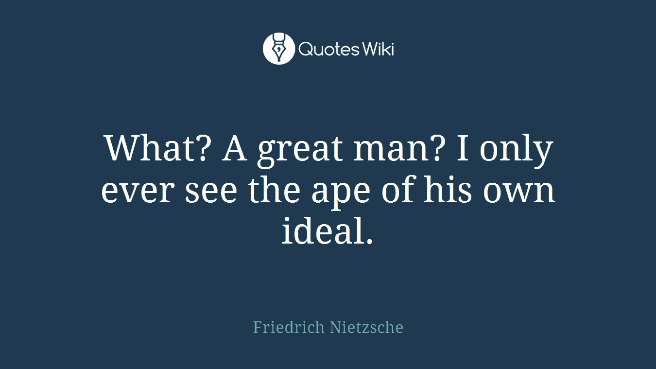 What? A great man? I only ever see the ape of his own ideal.
