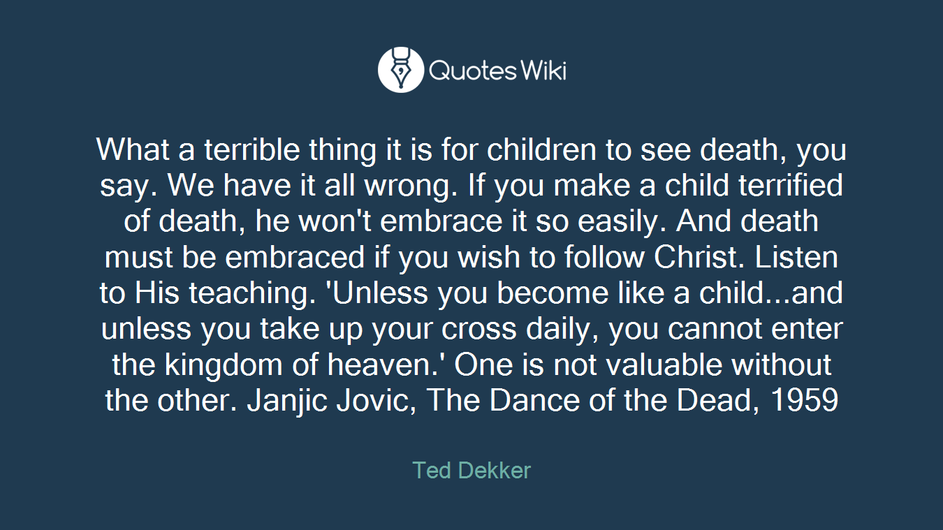 What a terrible thing it is for children to see death, you say. We have it all wrong. If you make a child terrified of death, he won't embrace it so easily. And death must be embraced if you wish to follow Christ. Listen to His teaching. 'Unless you become like a child...and unless you take up your cross daily, you cannot enter the kingdom of heaven.' One is not valuable without the other. Janjic Jovic, The Dance of the Dead, 1959
