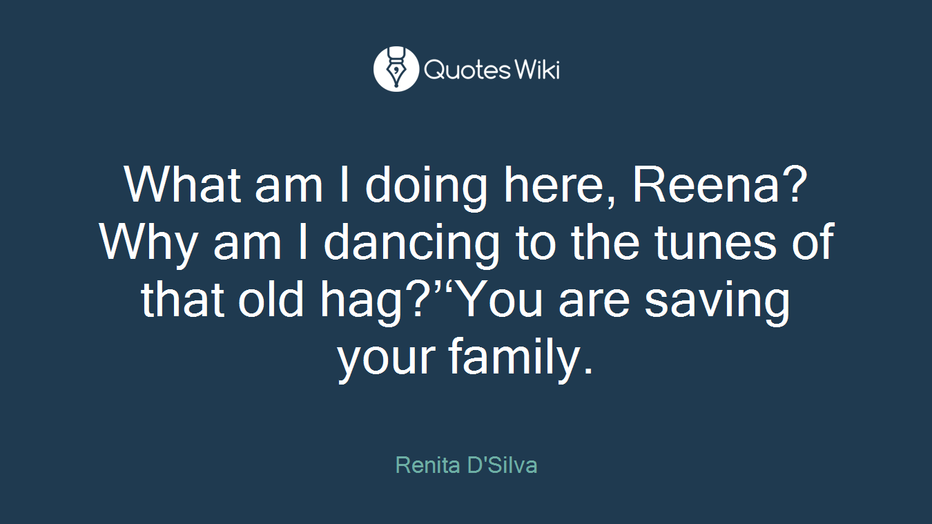 What am I doing here, Reena? Why am I dancing to the tunes of that old hag?''You are saving your family.