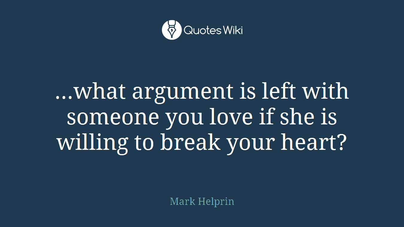 ...what argument is left with someone you love if she is willing to break your heart?