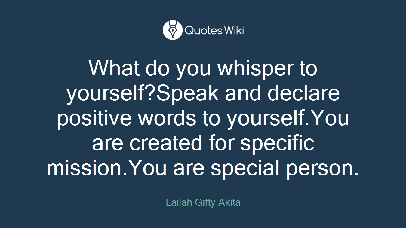 What do you whisper to yourself?Speak and declare positive words to yourself.You are created for specific mission.You are special person.