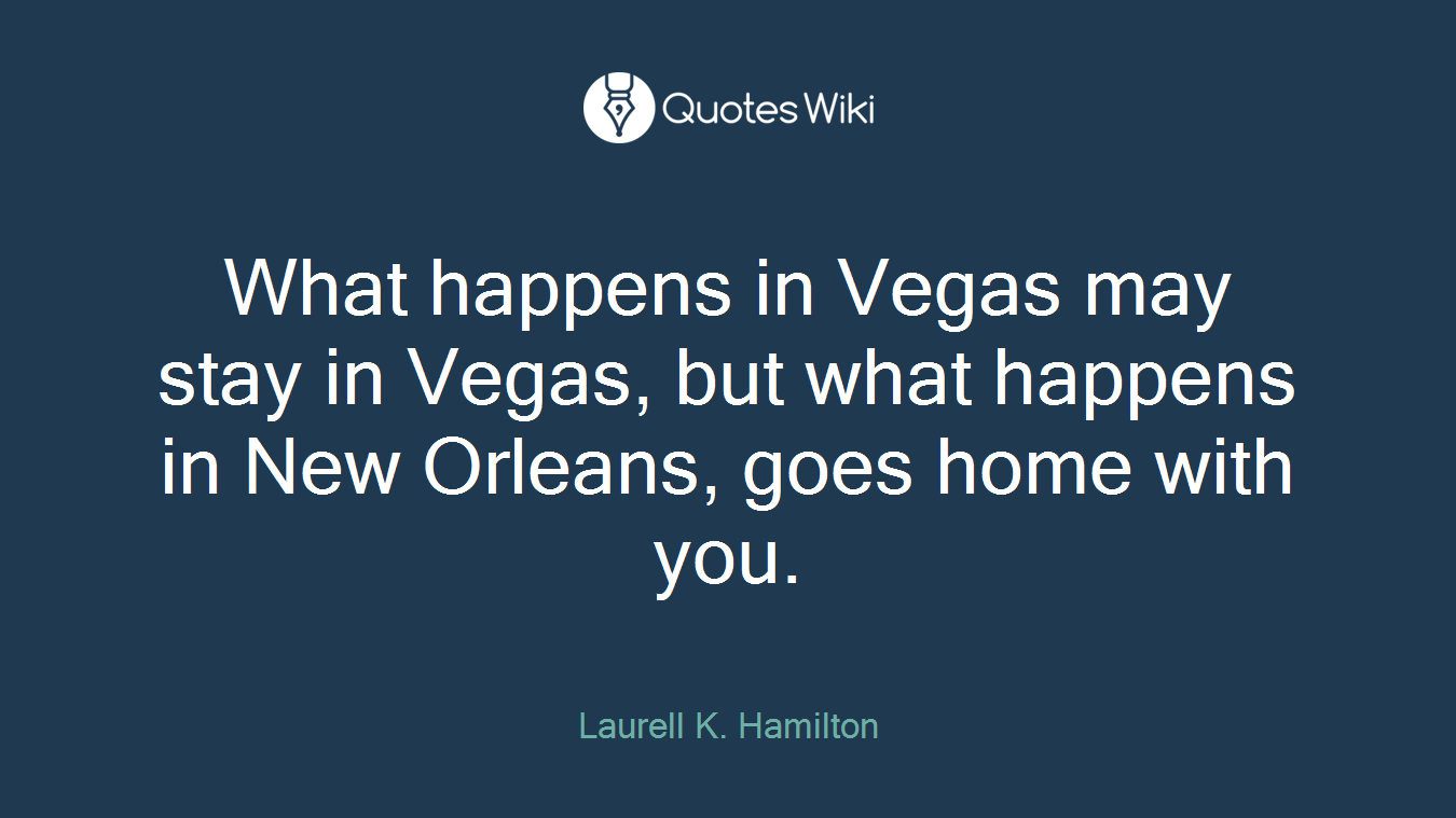 What happens in Vegas may stay in Vegas, but what happens in New Orleans, goes home with you.