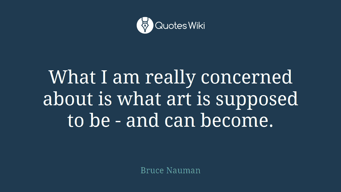 What I am really concerned about is what art is supposed to be - and can become.