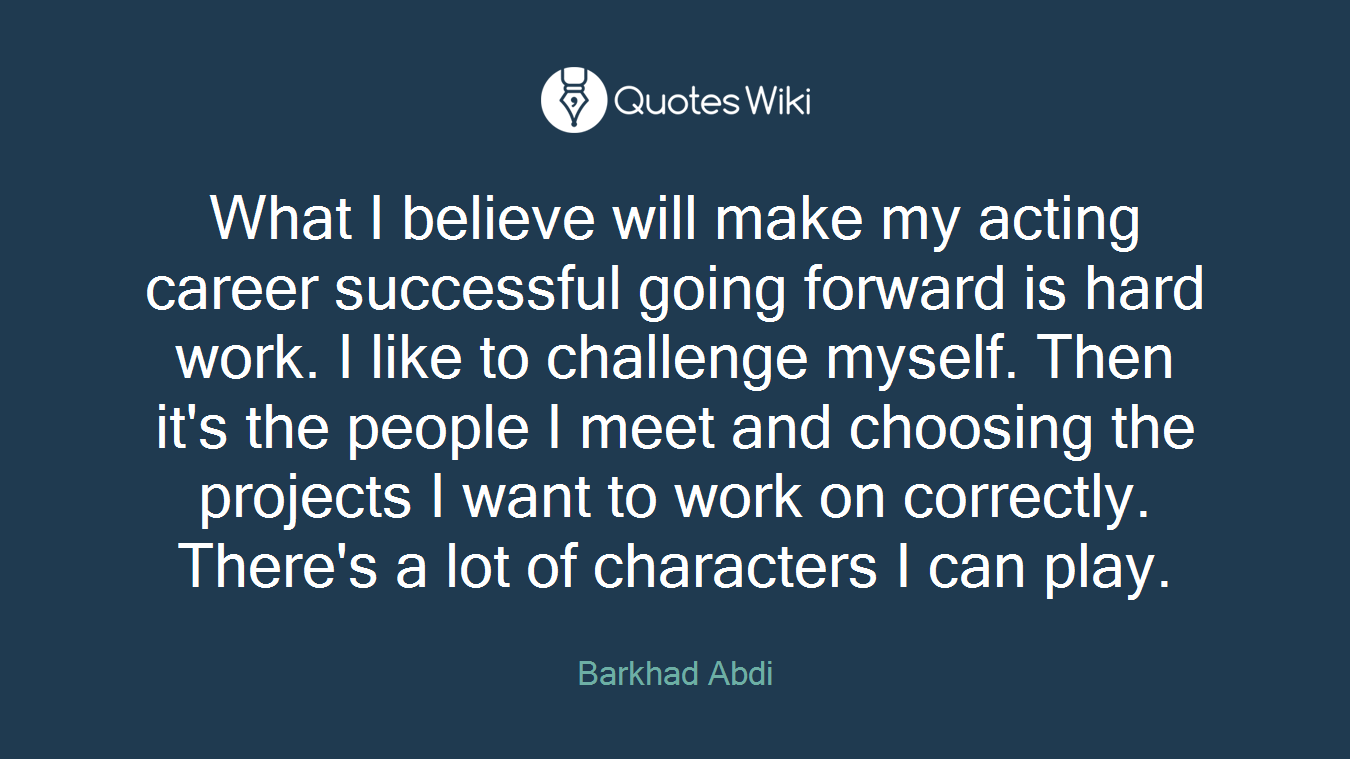 What I believe will make my acting career successful going forward is hard work. I like to challenge myself. Then it's the people I meet and choosing the projects I want to work on correctly. There's a lot of characters I can play.