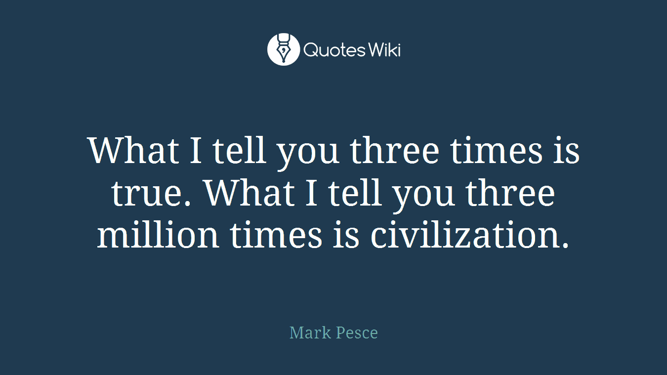 What I tell you three times is true. What I tell you three million times is civilization.