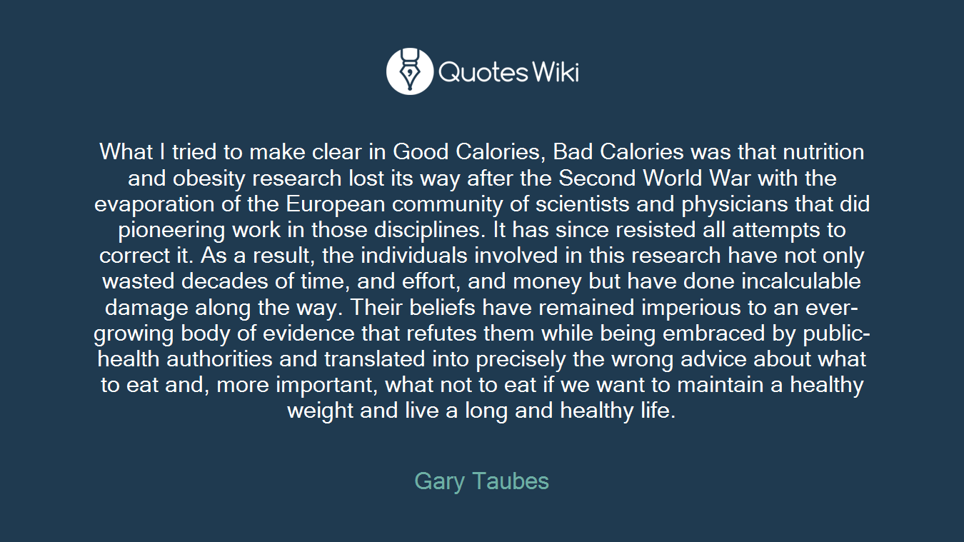 What I tried to make clear in Good Calories, Bad Calories was that nutrition and obesity research lost its way after the Second World War with the evaporation of the European community of scientists and physicians that did pioneering work in those disciplines. It has since resisted all attempts to correct it. As a result, the individuals involved in this research have not only wasted decades of time, and effort, and money but have done incalculable damage along the way. Their beliefs have remained imperious to an ever-growing body of evidence that refutes them while being embraced by public-health authorities and translated into precisely the wrong advice about what to eat and, more important, what not to eat if we want to maintain a healthy weight and live a long and healthy life.