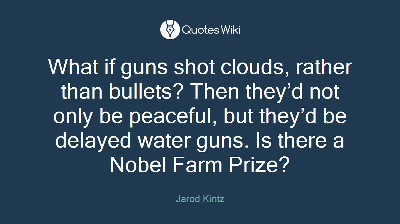 What if guns shot clouds, rather than bullets? Then they'd not only be peaceful, but they'd be delayed water guns. Is there a Nobel Farm Prize?