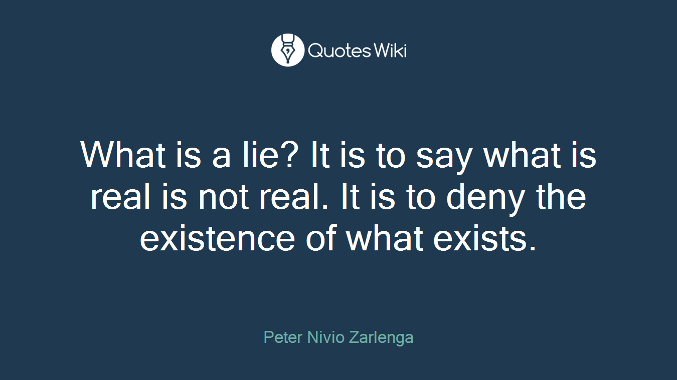 What is a lie? It is to say what is real is not real. It is to deny the existence of what exists.