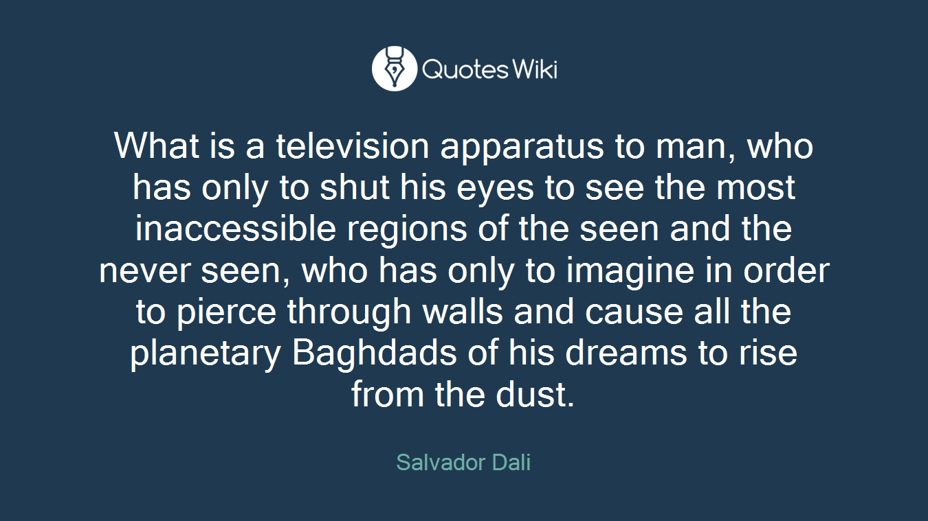 What is a television apparatus to man, who has only to shut his eyes to see the most inaccessible regions of the seen and the never seen, who has only to imagine in order to pierce through walls and cause all the planetary Baghdads of his dreams to rise from the dust.