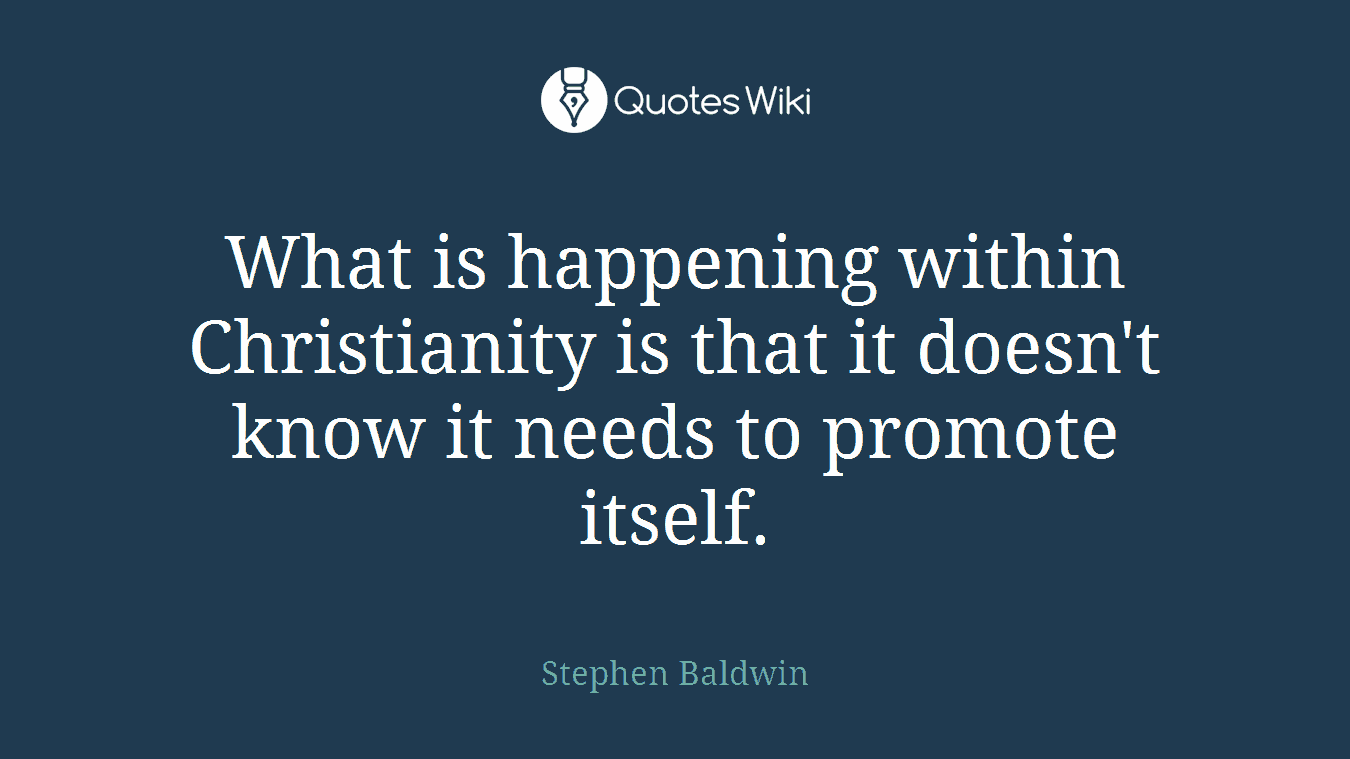 What is happening within Christianity is that it doesn't know it needs to promote itself.