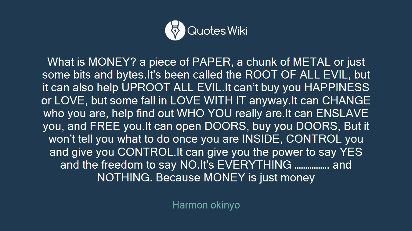 What is MONEY? a piece of PAPER, a chunk of METAL or just some bits and bytes.It's been called the ROOT OF ALL EVIL, but it can also help UPROOT ALL EVIL.It can't buy you HAPPINESS or LOVE, but some fall in LOVE WITH IT anyway.It can CHANGE who you are, help find out WHO YOU really are.It can ENSLAVE you, and FREE you.It can open DOORS, buy you DOORS, But it won't tell you what to do once you are INSIDE, CONTROL you and give you CONTROL.It can give you the power to say YES and the freedom to say NO.It's EVERYTHING ……………. and NOTHING. Because MONEY is just money