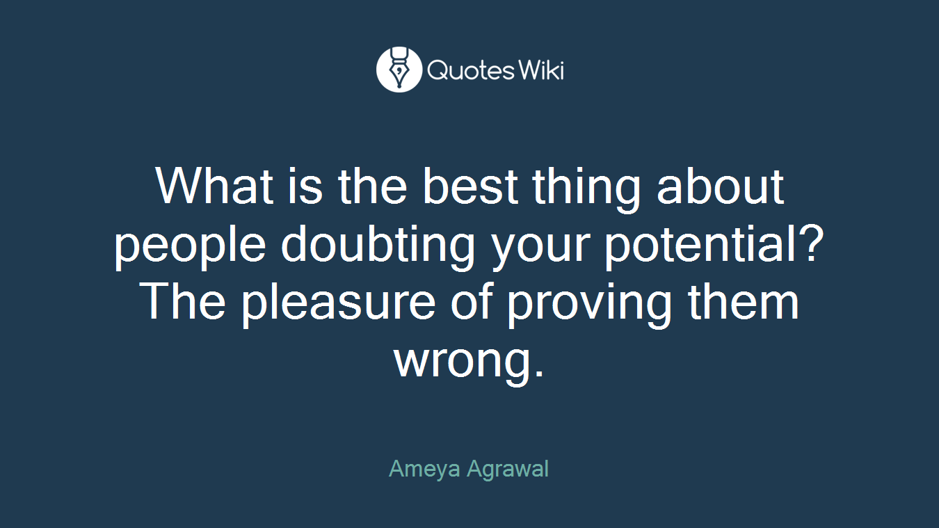 What is the best thing about people doubting your potential? The pleasure of proving them wrong.