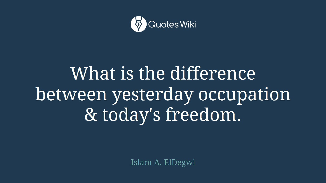 What is the difference between yesterday occupation & today's freedom.