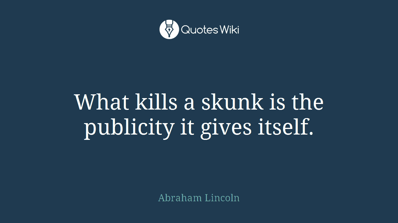 What kills a skunk is the publicity it gives itself.