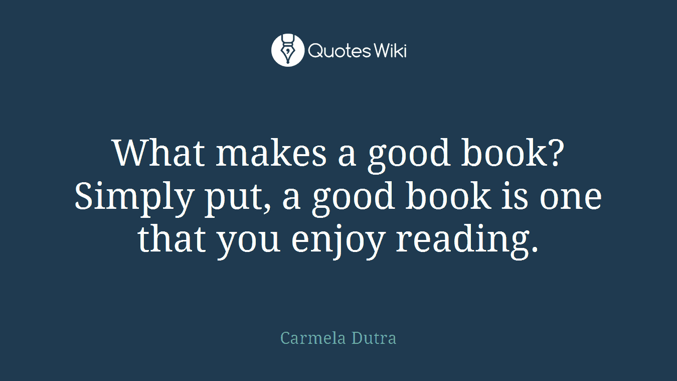 What makes a good book? Simply put, a good book is one that you enjoy reading.