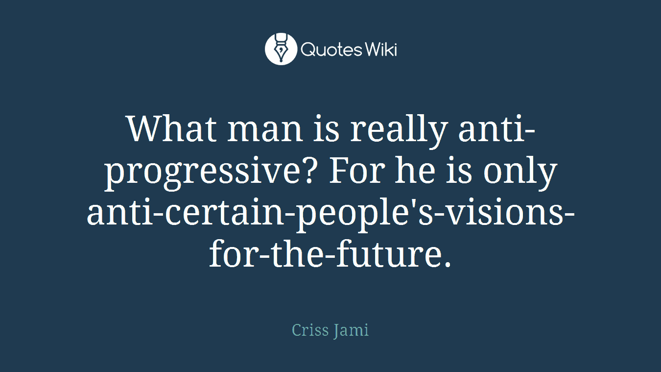 What man is really anti-progressive? For he is only anti-certain-people's-visions-for-the-future.