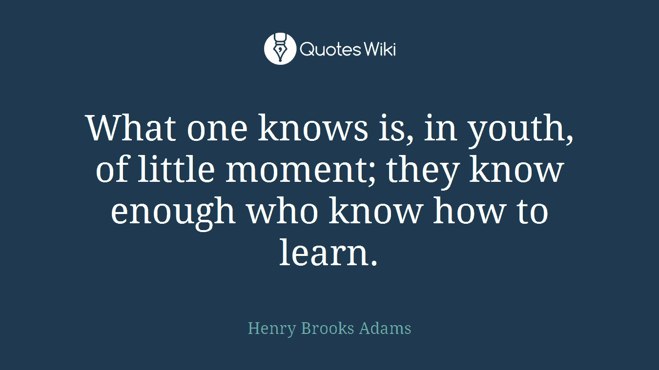 What one knows is, in youth, of little moment; they know enough who know how to learn.