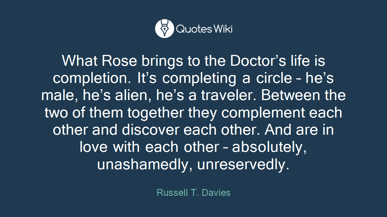 What Rose brings to the Doctor's life is completion. It's completing a circle – he's male, he's alien, he's a traveler. Between the two of them together they complement each other and discover each other. And are in love with each other – absolutely, unashamedly, unreservedly.
