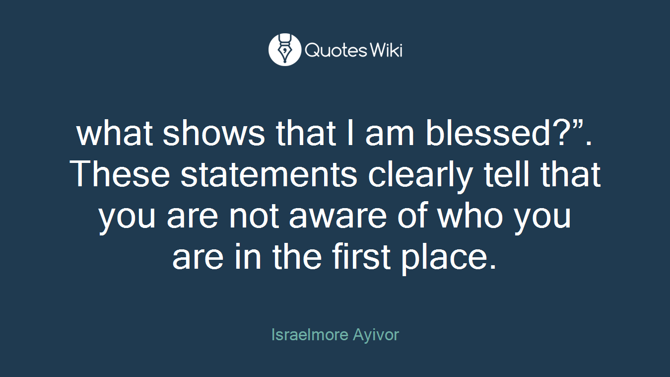 """what shows that I am blessed?"""". These statements clearly tell that you are not aware of who you are in the first place."""