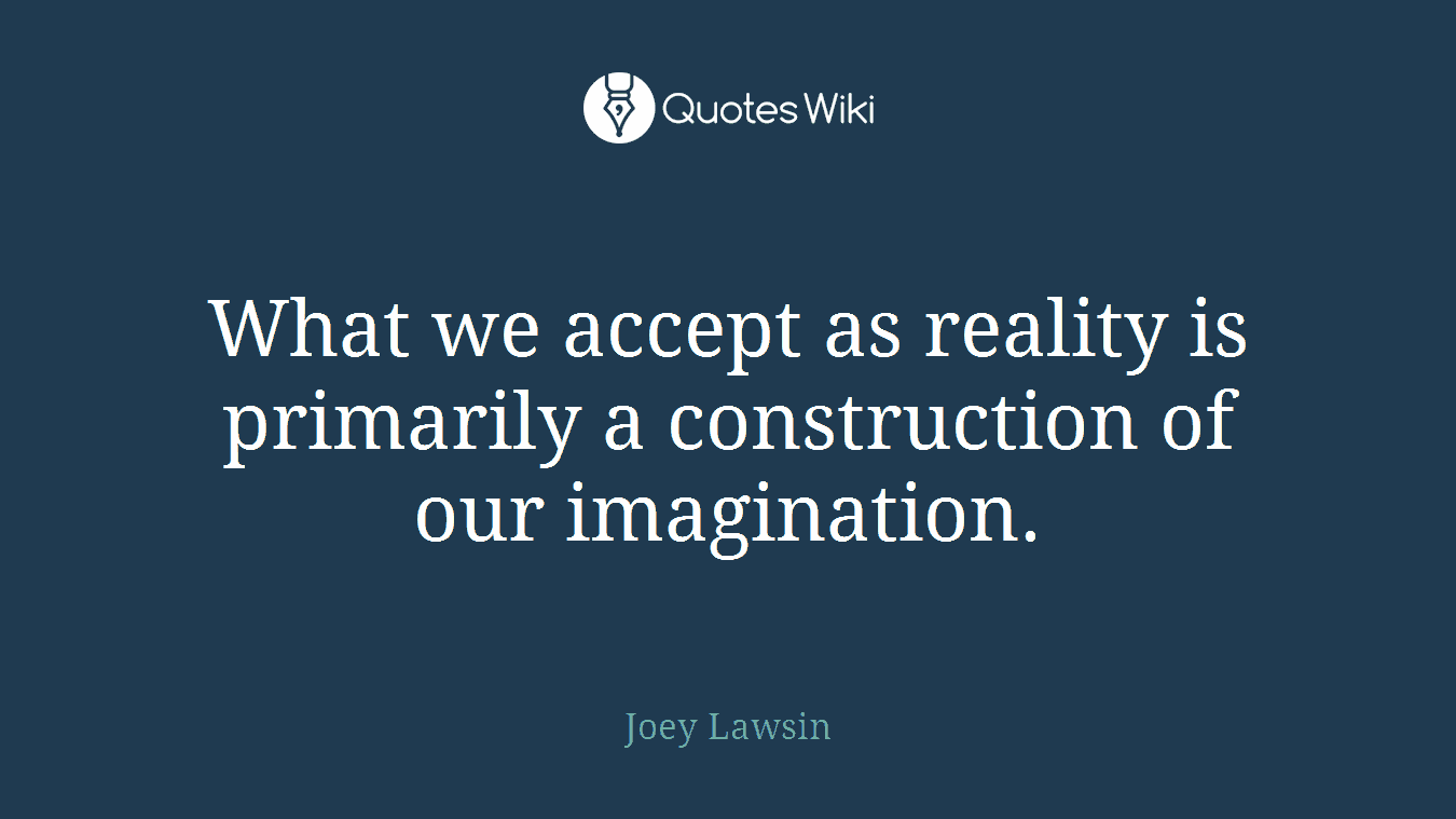 What we accept as reality is primarily a construction of our imagination.
