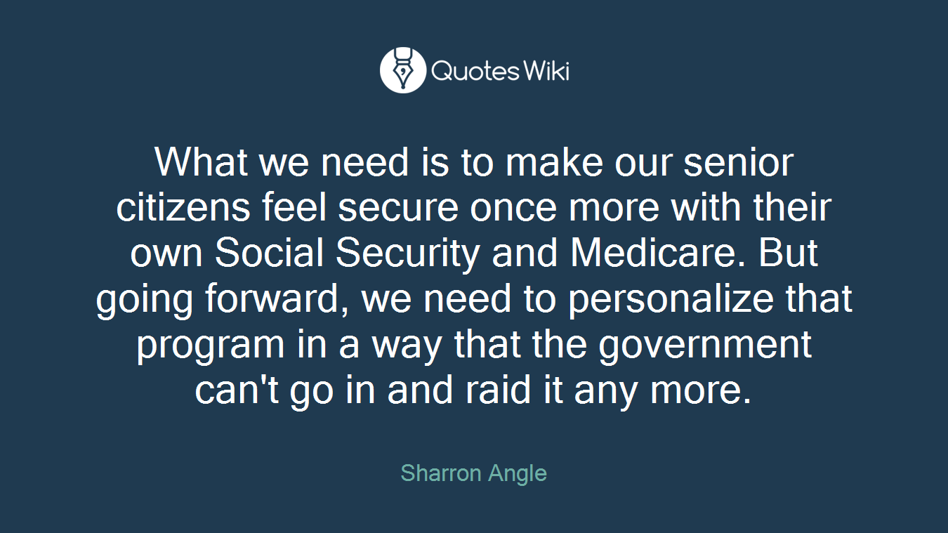 What we need is to make our senior citizens feel secure once more with their own Social Security and Medicare. But going forward, we need to personalize that program in a way that the government can't go in and raid it any more.