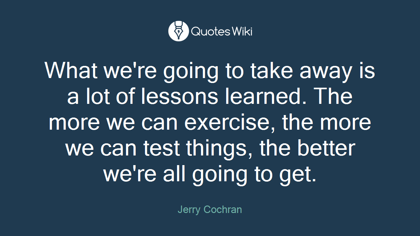 What we're going to take away is a lot of lessons learned. The more we can exercise, the more we can test things, the better we're all going to get.