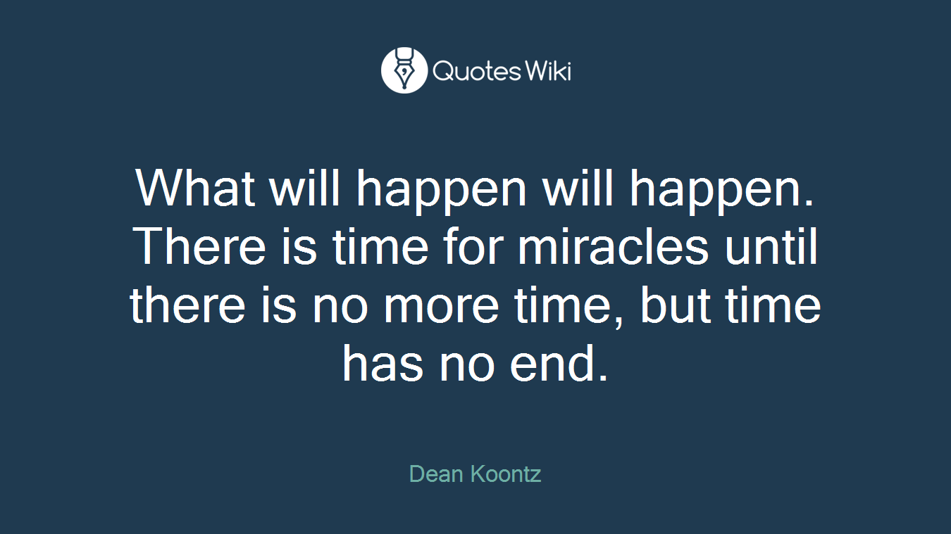 What will happen will happen. There is time for miracles until there is no more time, but time has no end.