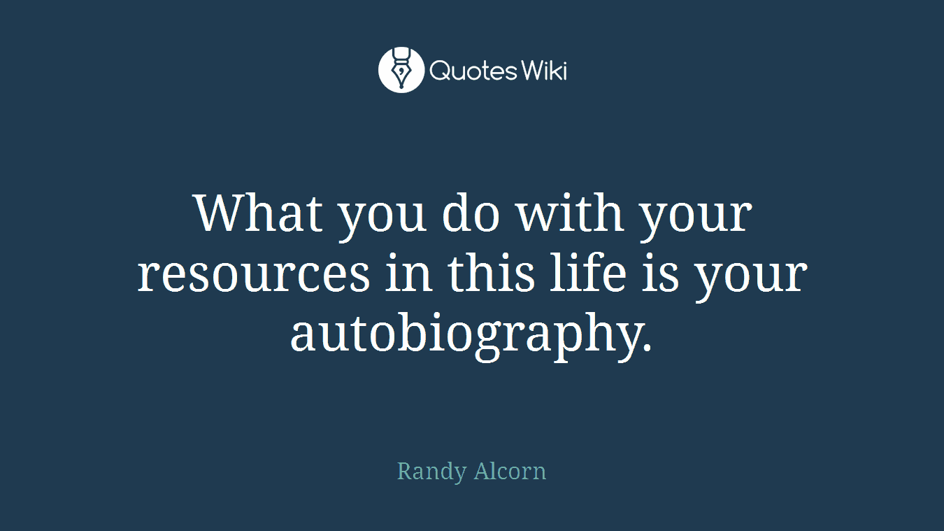 What you do with your resources in this life is your autobiography.
