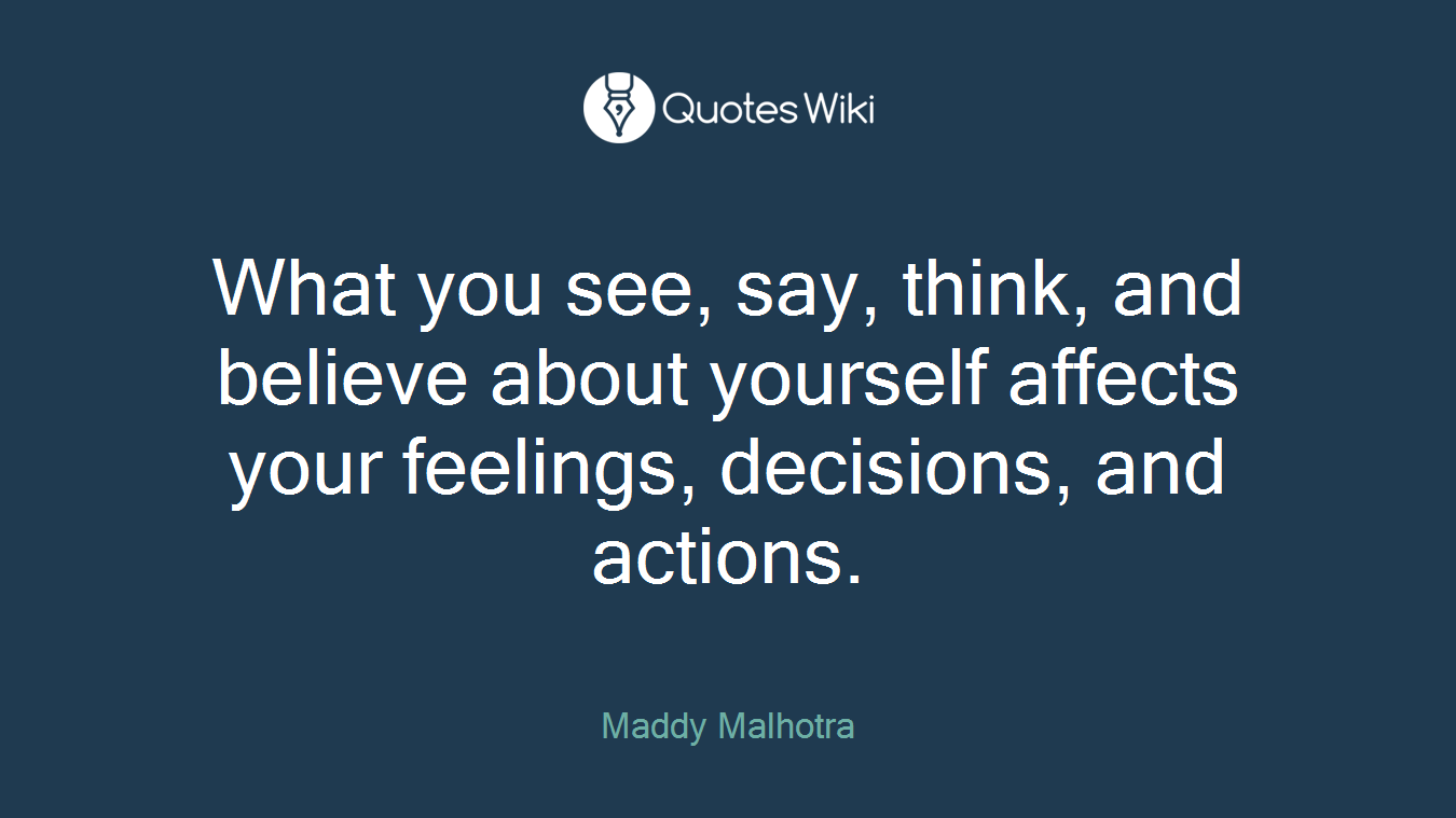 What you see, say, think, and believe about yourself affects your feelings, decisions, and actions.