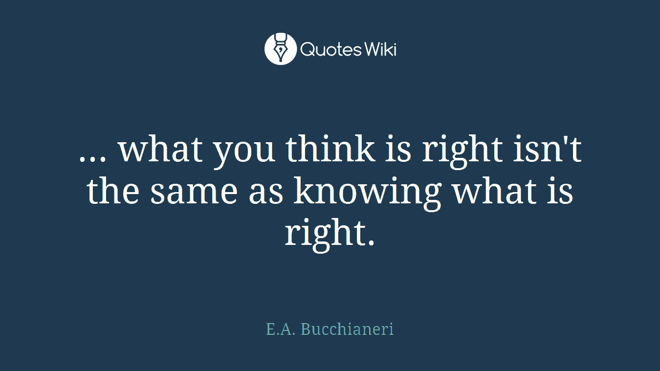 ... what you think is right isn't the same as knowing what is right.