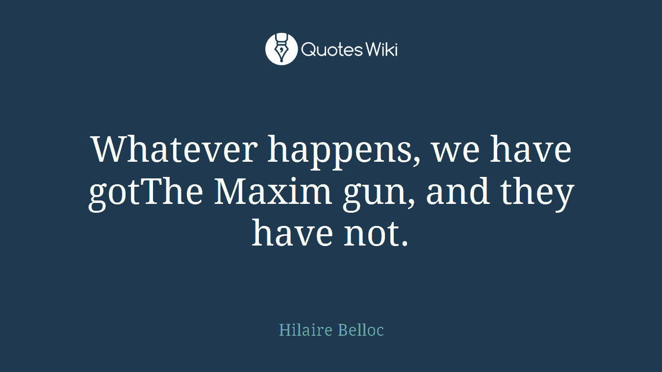 Whatever happens, we have gotThe Maxim gun, and they have not.