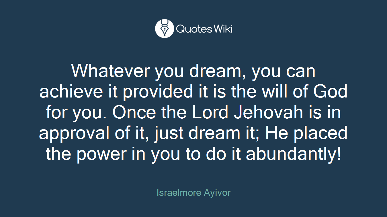 Whatever you dream, you can achieve it provided it is the will of God for you. Once the Lord Jehovah is in approval of it, just dream it; He placed the power in you to do it abundantly!
