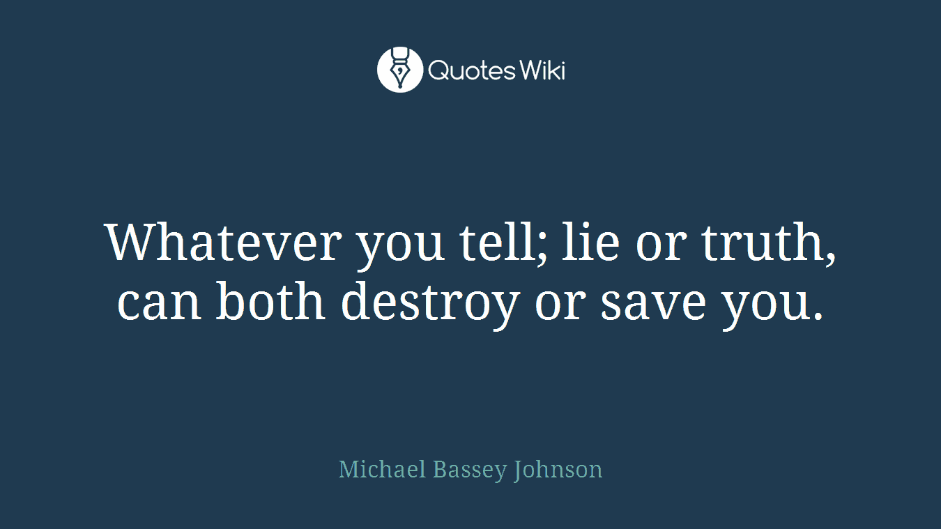 Whatever you tell; lie or truth, can both destroy or save you.