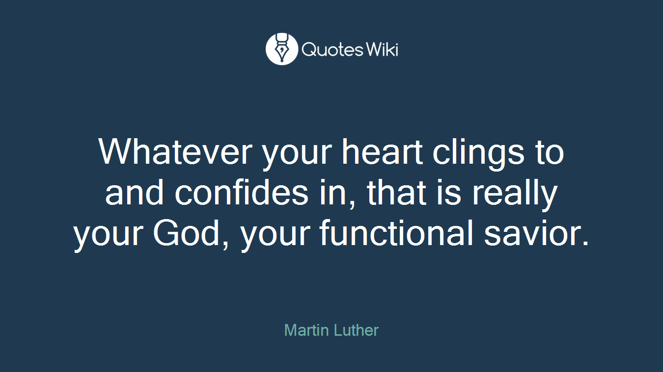 Whatever your heart clings to and confides in, that is really your God, your functional savior.