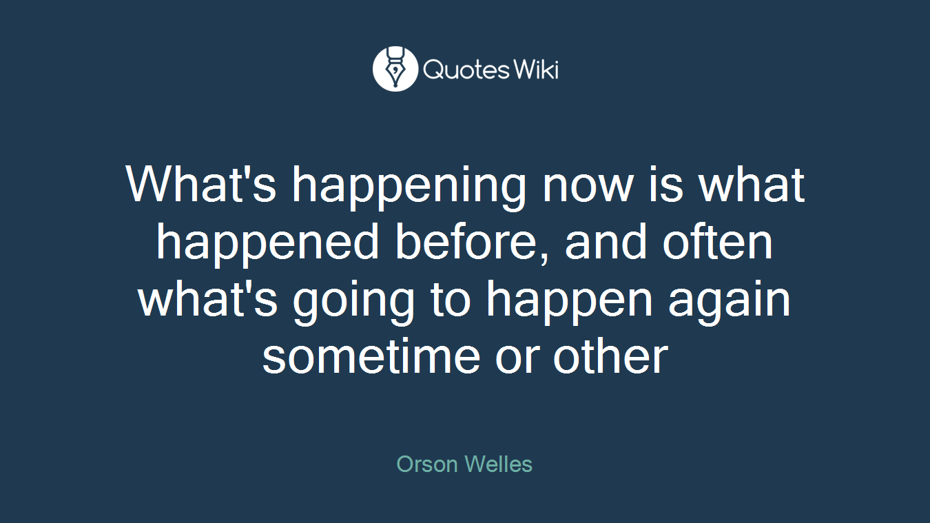 What's happening now is what happened before, and often what's going to happen again sometime or other