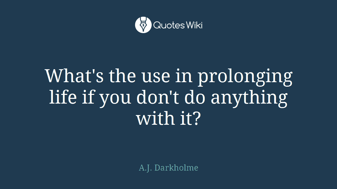 What's the use in prolonging life if you don't do anything with it?