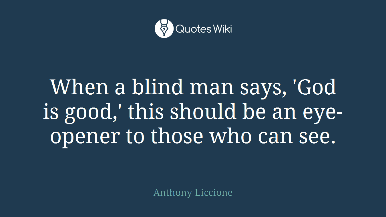 When a blind man says, 'God is good,' this should be an eye-opener to those who can see.