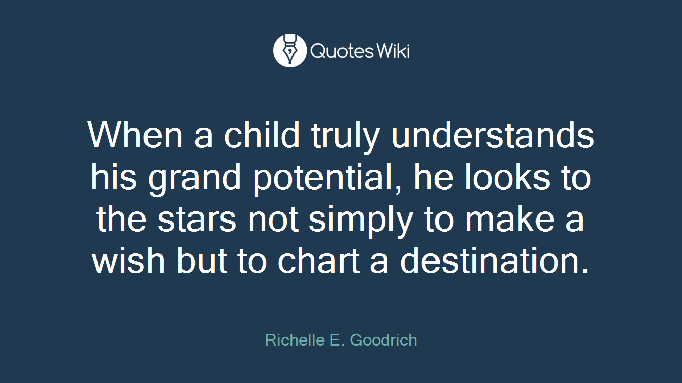 When a child truly understands his grand potential, he looks to the stars not simply to make a wish but to chart a destination.