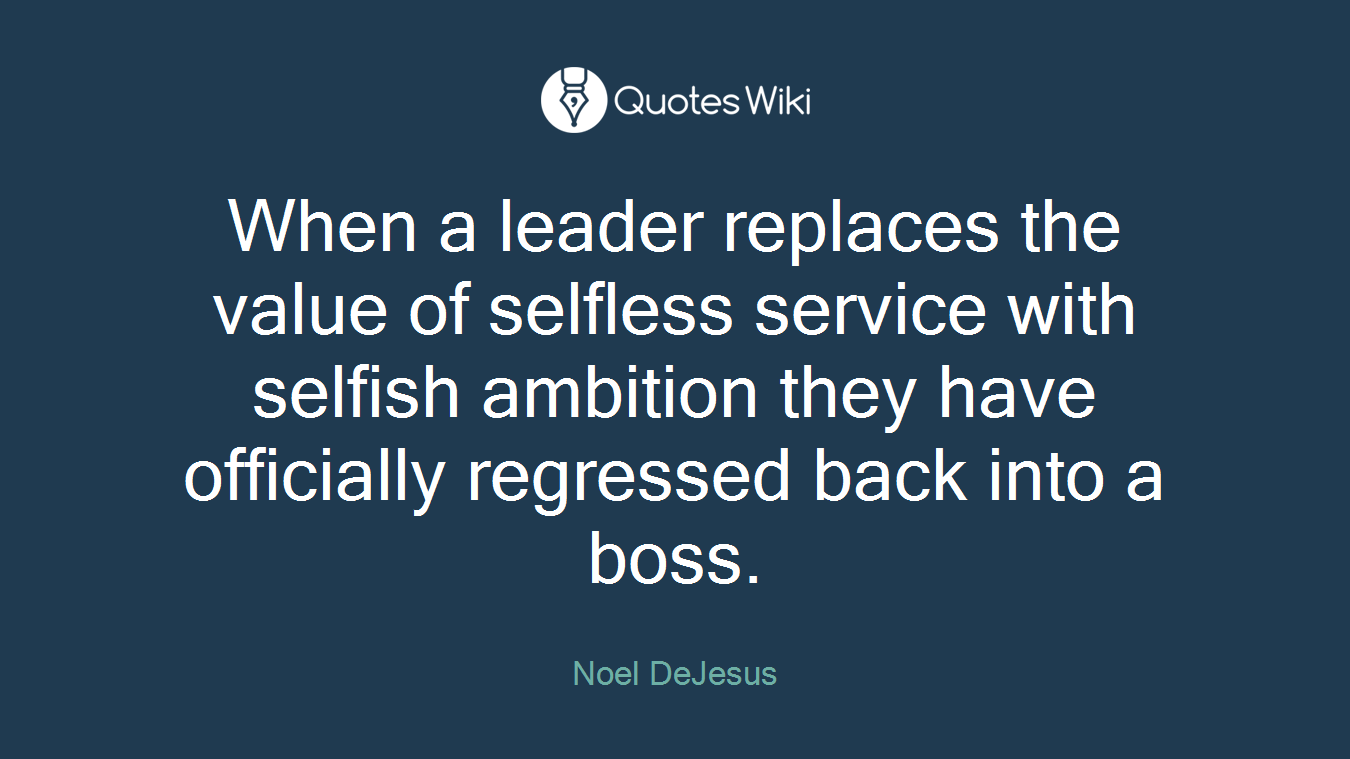 When a leader replaces the value of selfless service with selfish ambition they have officially regressed back into a boss.