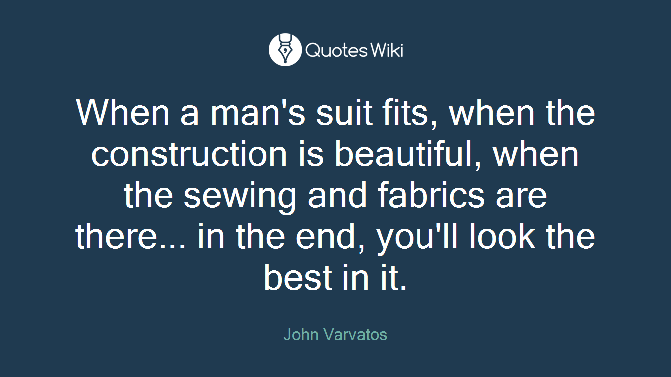 When a man's suit fits, when the construction is beautiful, when the sewing and fabrics are there... in the end, you'll look the best in it.