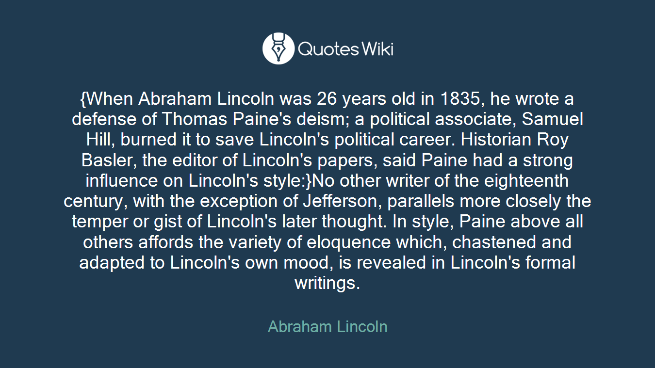 {When Abraham Lincoln was 26 years old in 1835, he wrote a defense of Thomas Paine's deism; a political associate, Samuel Hill, burned it to save Lincoln's political career. Historian Roy Basler, the editor of Lincoln's papers, said Paine had a strong influence on Lincoln's style:}No other writer of the eighteenth century, with the exception of Jefferson, parallels more closely the temper or gist of Lincoln's later thought. In style, Paine above all others affords the variety of eloquence which, chastened and adapted to Lincoln's own mood, is revealed in Lincoln's formal writings.